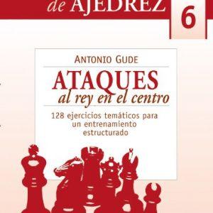 ATAQUES AL REY EN EL CENTRO. 128 EJERCICIOS TEMÁTICOS PARA UN ENTRENAMIENTO ESTRUCTURADO.